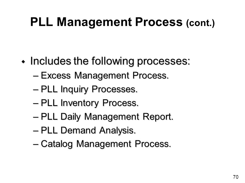 70 PLL Management Process (cont.) w Includes the following processes: –Excess Management Process. –PLL Inquiry Processes. –PLL Inventory Process. –PLL