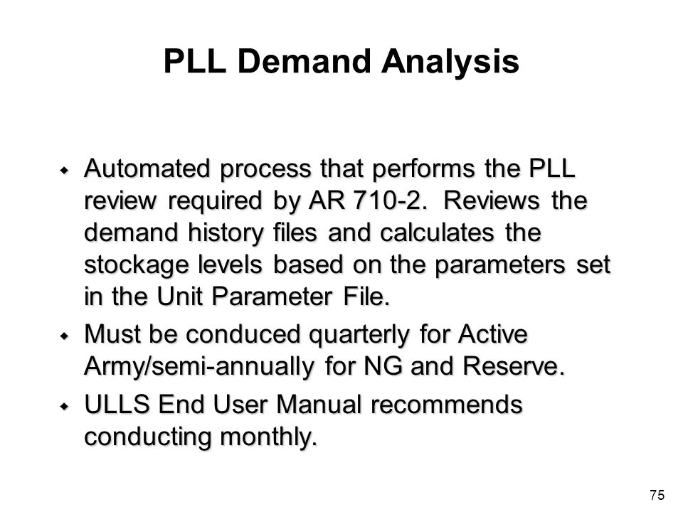 75 PLL Demand Analysis w Automated process that performs the PLL review required by AR 710-2. Reviews the demand history files and calculates the stoc
