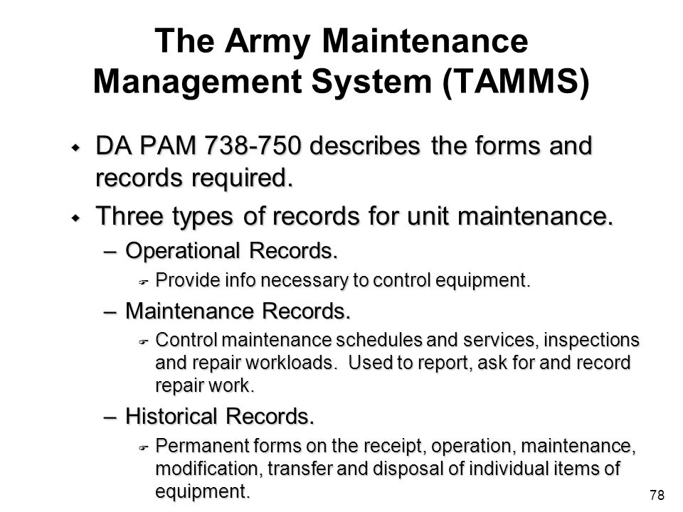 78 The Army Maintenance Management System (TAMMS) w DA PAM 738-750 describes the forms and records required. w Three types of records for unit mainten
