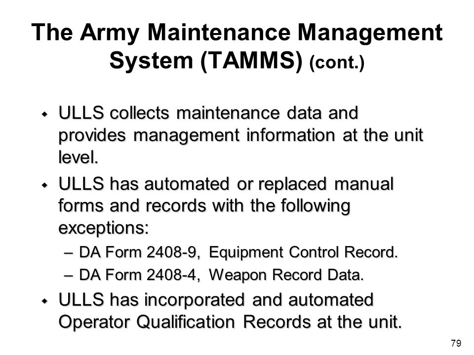 79 The Army Maintenance Management System (TAMMS) (cont.) w ULLS collects maintenance data and provides management information at the unit level. w UL