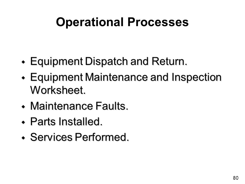80 Operational Processes w Equipment Dispatch and Return. w Equipment Maintenance and Inspection Worksheet. w Maintenance Faults. w Parts Installed. w
