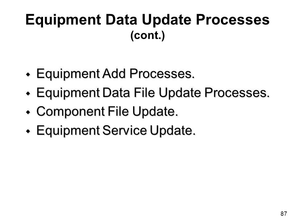 87 Equipment Data Update Processes (cont.) w Equipment Add Processes. w Equipment Data File Update Processes. w Component File Update. w Equipment Ser