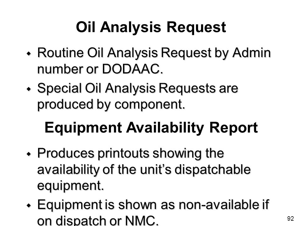 92 Oil Analysis Request w Routine Oil Analysis Request by Admin number or DODAAC. w Special Oil Analysis Requests are produced by component. Equipment