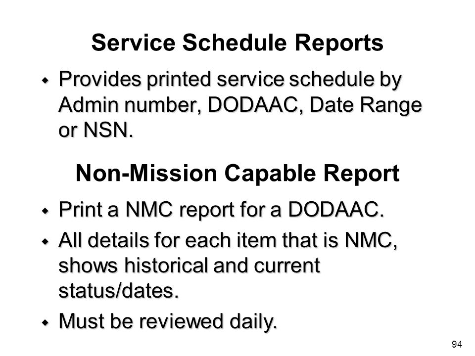 94 Service Schedule Reports w Provides printed service schedule by Admin number, DODAAC, Date Range or NSN. Non-Mission Capable Report w Print a NMC r