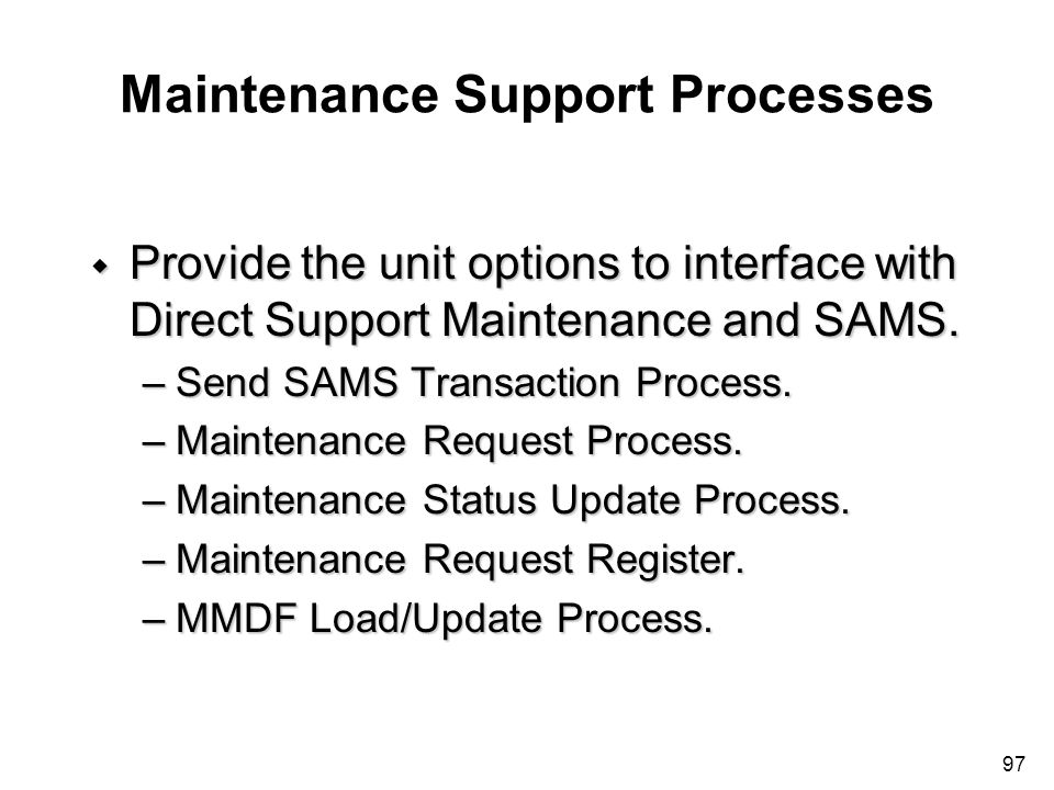 97 Maintenance Support Processes w Provide the unit options to interface with Direct Support Maintenance and SAMS. –Send SAMS Transaction Process. –Ma
