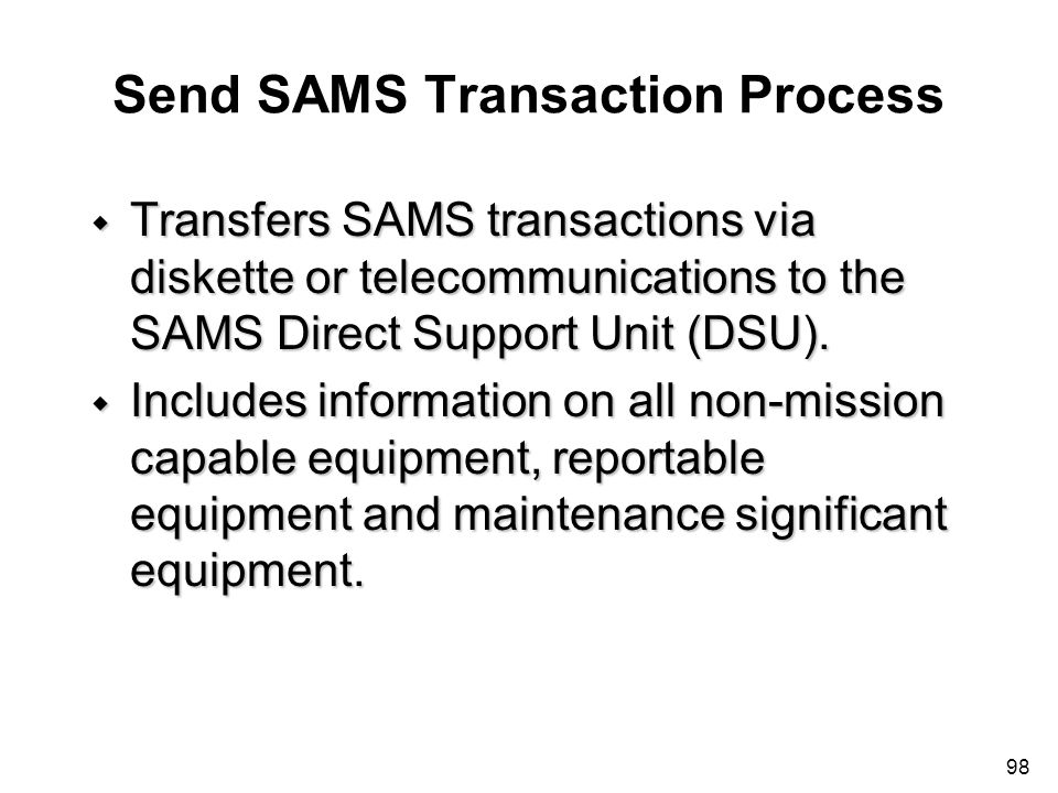 98 Send SAMS Transaction Process w Transfers SAMS transactions via diskette or telecommunications to the SAMS Direct Support Unit (DSU). w Includes in