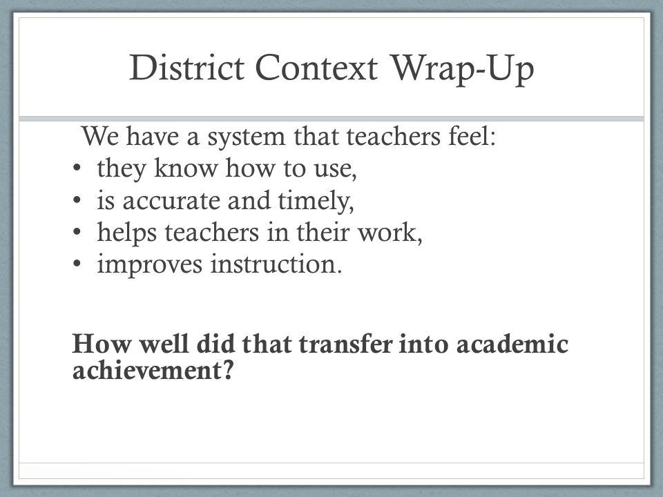 District Context Wrap-Up We have a system that teachers feel: they know how to use, is accurate and timely, helps teachers in their work, improves ins