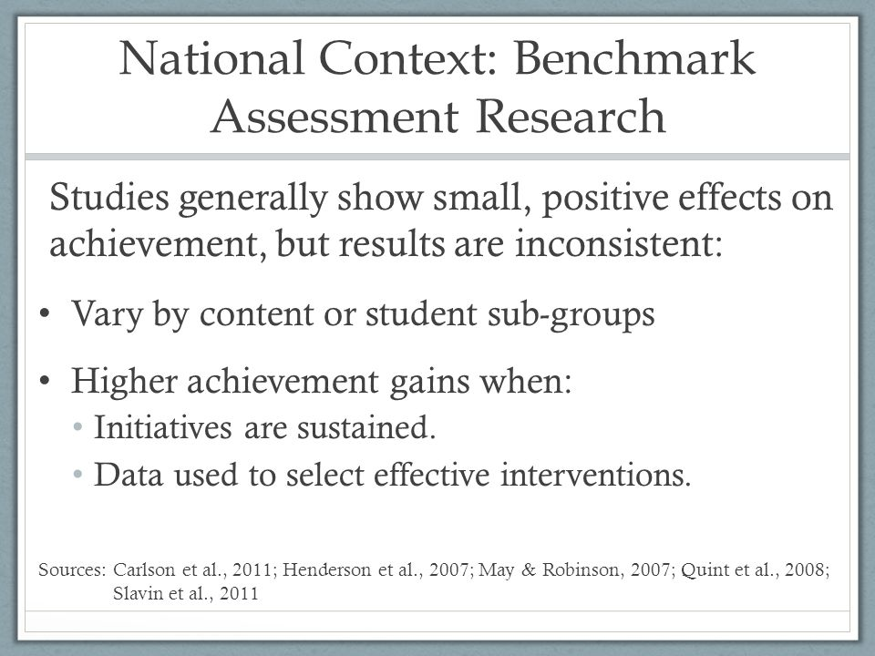 National Context: Benchmark Assessment Research Studies generally show small, positive effects on achievement, but results are inconsistent: Vary by content or student sub-groups Higher achievement gains when: Initiatives are sustained.