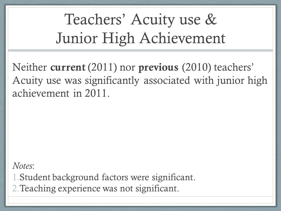 Teachers Acuity use & Junior High Achievement Neither current (2011) nor previous (2010) teachers Acuity use was significantly associated with junior high achievement in 2011.