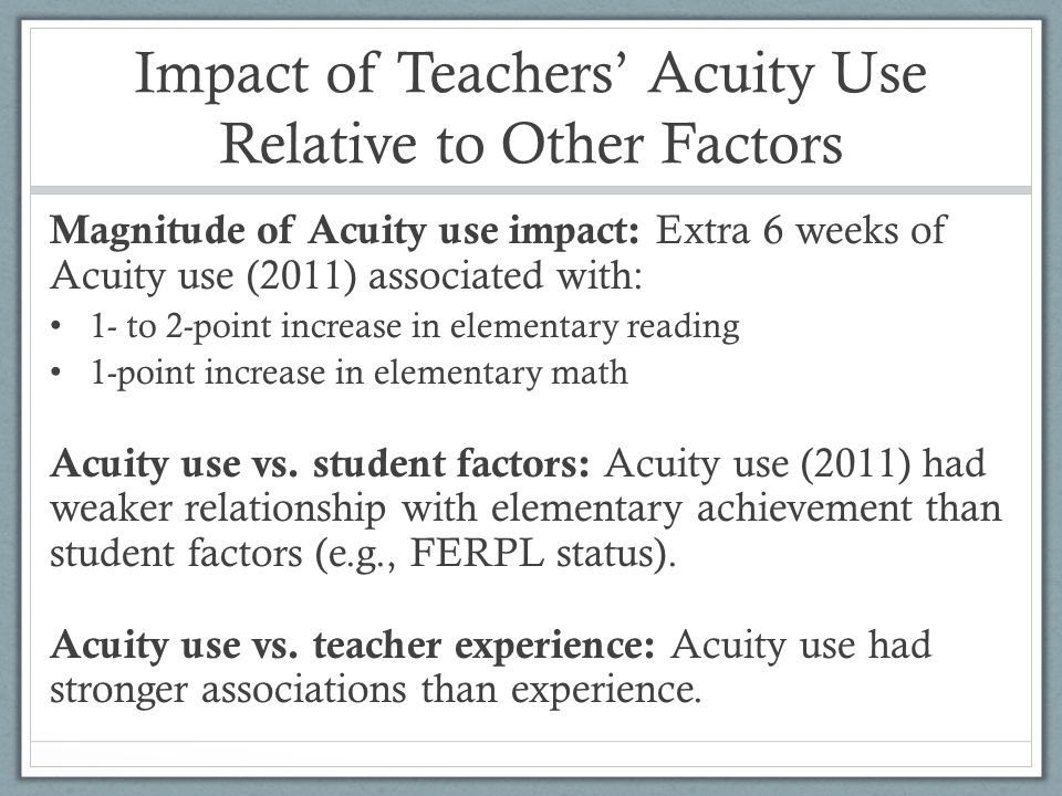 Impact of Teachers Acuity Use Relative to Other Factors Magnitude of Acuity use impact: Extra 6 weeks of Acuity use (2011) associated with: 1- to 2-point increase in elementary reading 1-point increase in elementary math Acuity use vs.