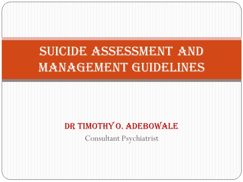 Dr Timothy O. Adebowale Consultant Psychiatrist Suicide Assessment and Management Guidelines