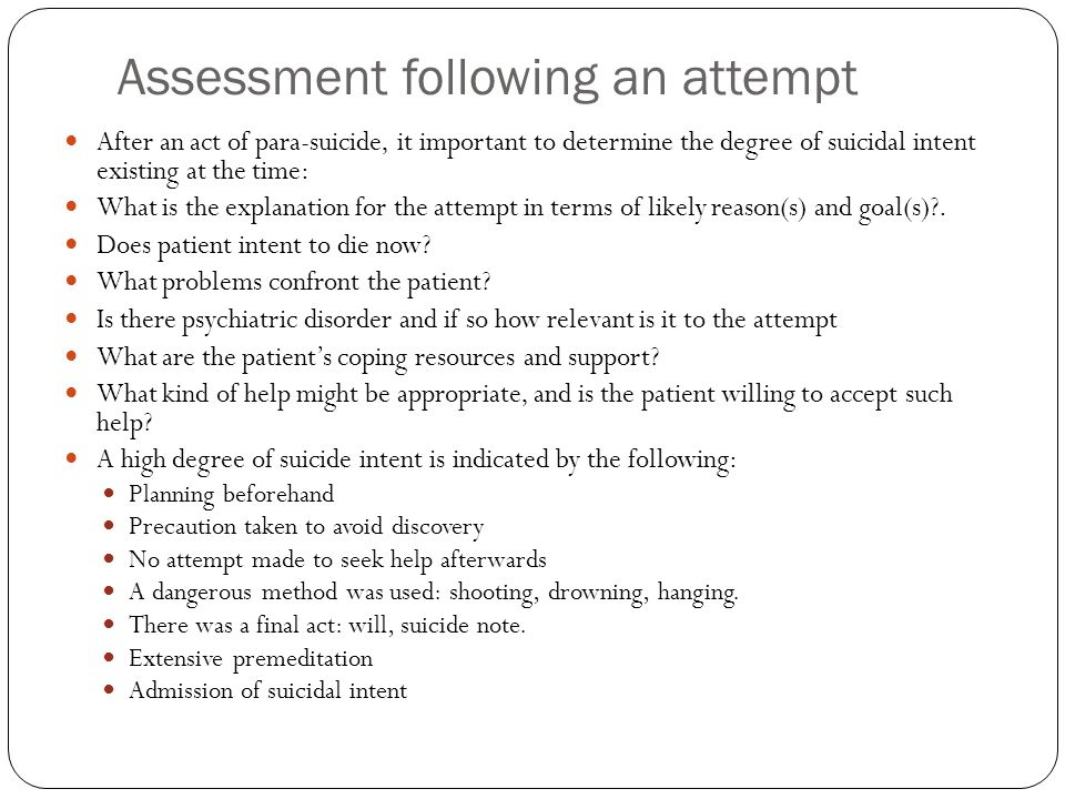 Assessment following an attempt After an act of para-suicide, it important to determine the degree of suicidal intent existing at the time: What is th
