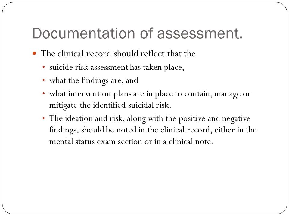Documentation of assessment. The clinical record should reflect that the suicide risk assessment has taken place, what the findings are, and what inte