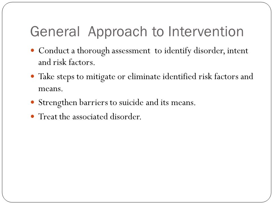 General Approach to Intervention Conduct a thorough assessment to identify disorder, intent and risk factors. Take steps to mitigate or eliminate iden
