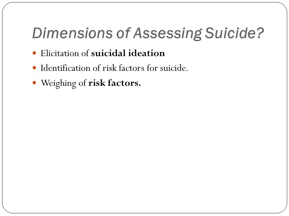 Dimensions of Assessing Suicide? Elicitation of suicidal ideation Identification of risk factors for suicide. Weighing of risk factors.
