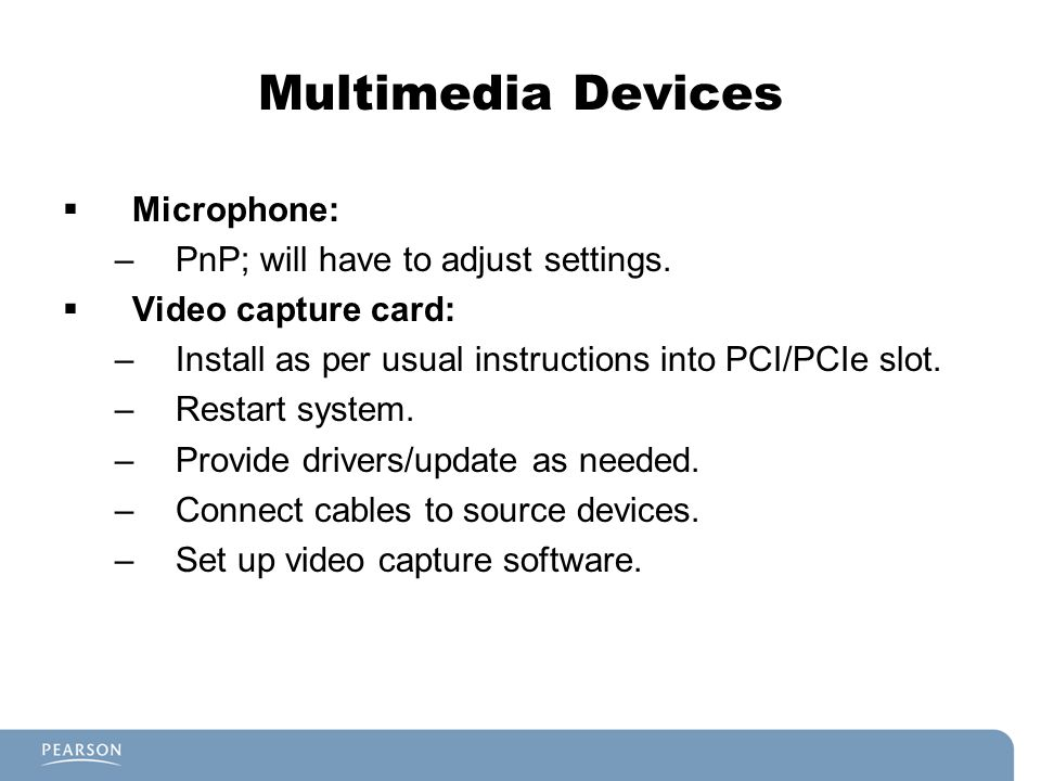 Multimedia Devices Microphone: –PnP; will have to adjust settings. Video capture card: –Install as per usual instructions into PCI/PCIe slot. –Restart