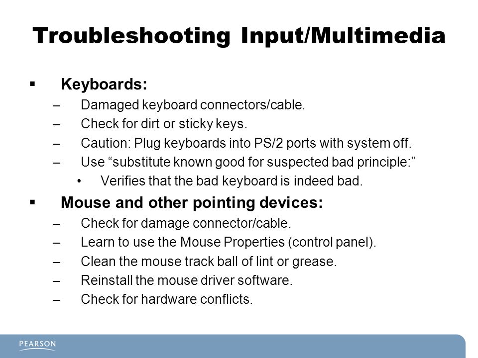 Troubleshooting Input/Multimedia Keyboards: –Damaged keyboard connectors/cable. –Check for dirt or sticky keys. –Caution: Plug keyboards into PS/2 por