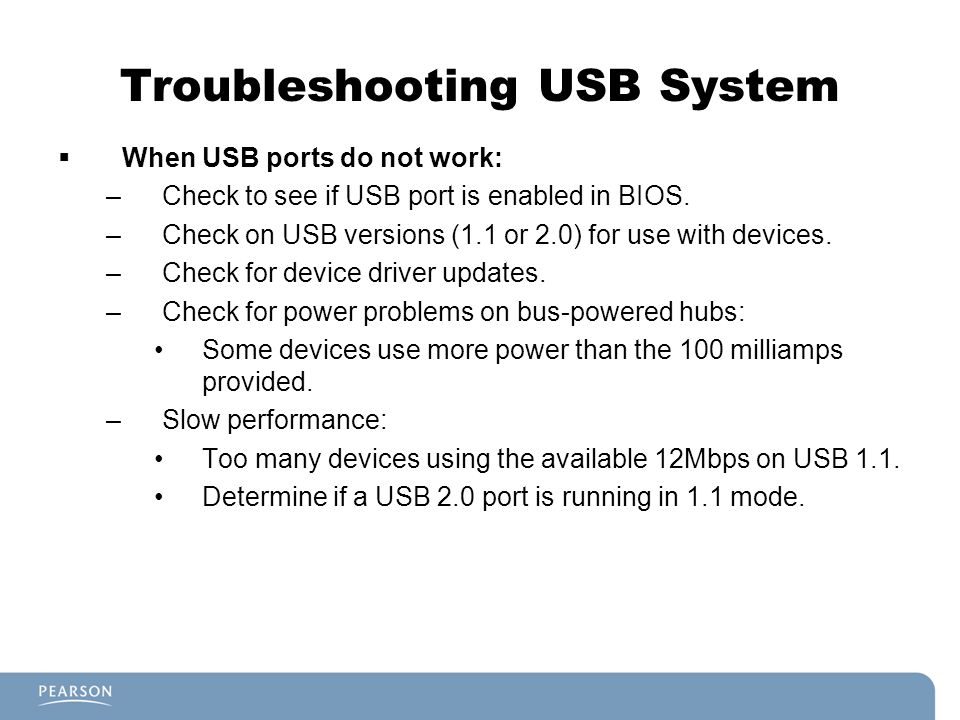 Troubleshooting USB System When USB ports do not work: –Check to see if USB port is enabled in BIOS. –Check on USB versions (1.1 or 2.0) for use with