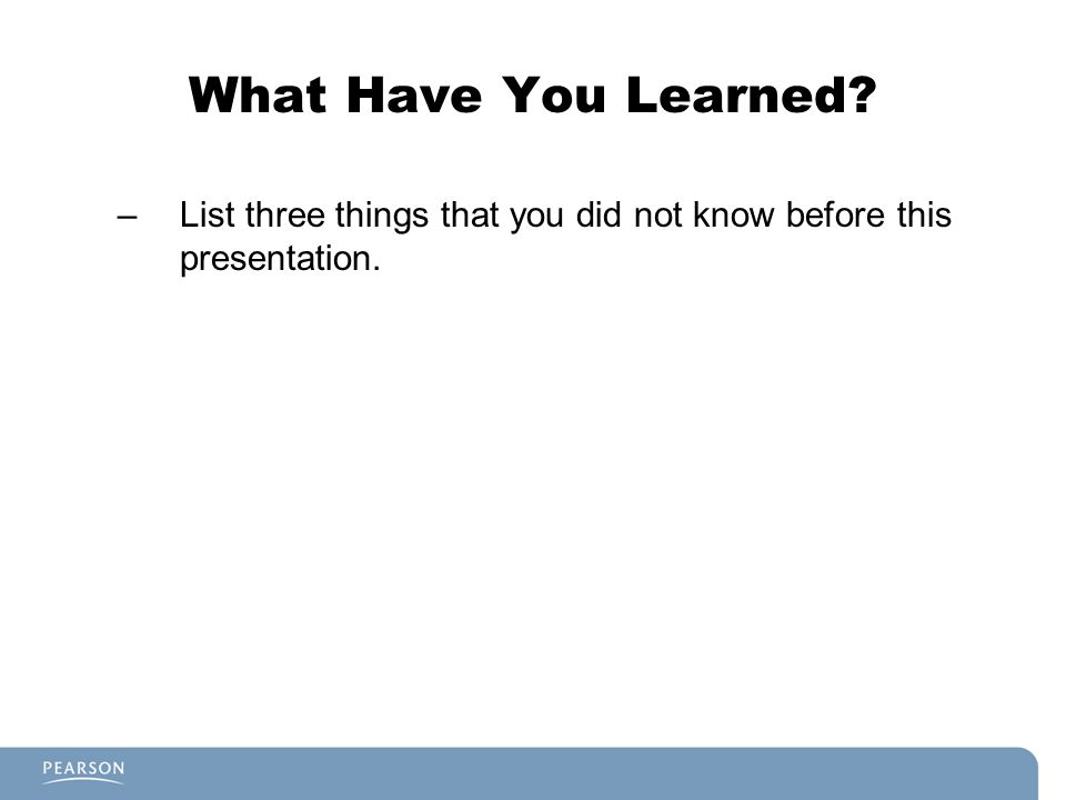 What Have You Learned? –List three things that you did not know before this presentation.