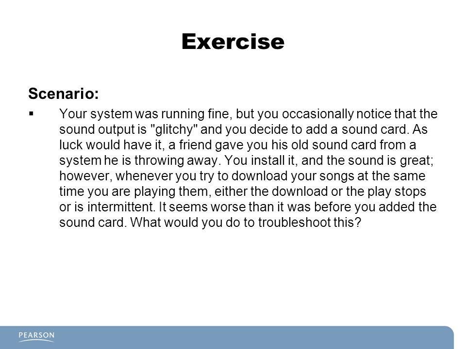 Exercise Scenario: Your system was running fine, but you occasionally notice that the sound output is