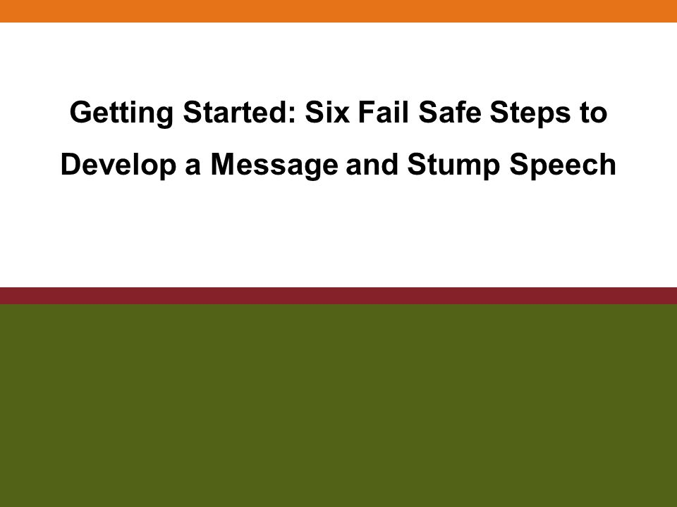 Getting Started: Six Fail Safe Steps to Develop a Message and Stump Speech