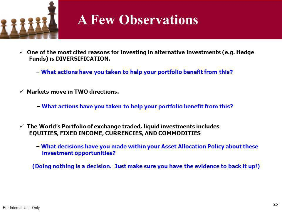 For Internal Use Only One of the most cited reasons for investing in alternative investments (e.g. Hedge Funds) is DIVERSIFICATION. – What actions hav