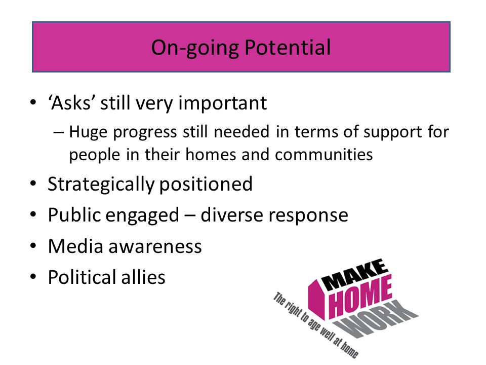 Asks still very important – Huge progress still needed in terms of support for people in their homes and communities Strategically positioned Public engaged – diverse response Media awareness Political allies On-going Potential