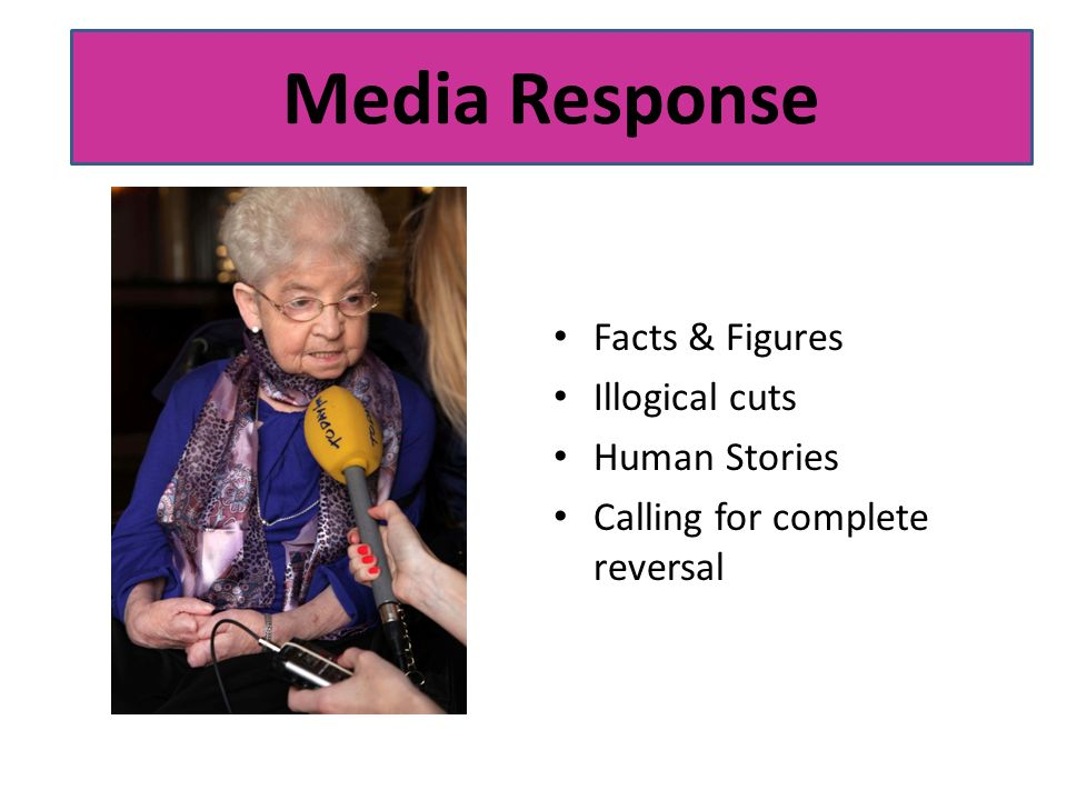 Our Response: Media Facts & Figures Illogical cuts Human Stories Calling for complete reversal Media Response
