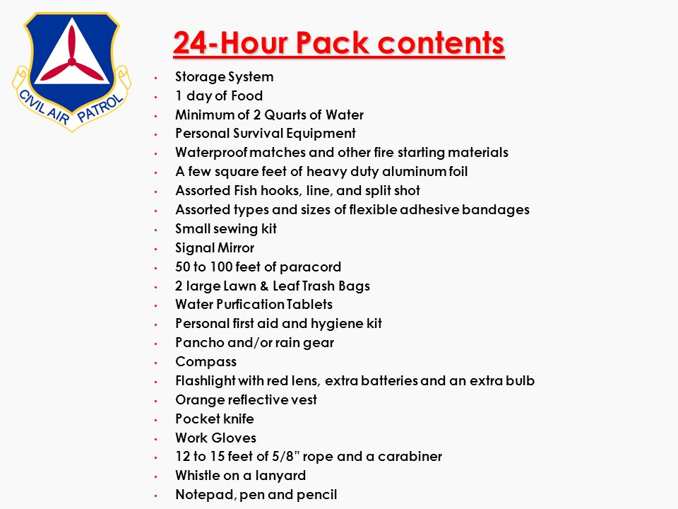 24-Hour Pack contents Storage System 1 day of Food Minimum of 2 Quarts of Water Personal Survival Equipment Waterproof matches and other fire starting