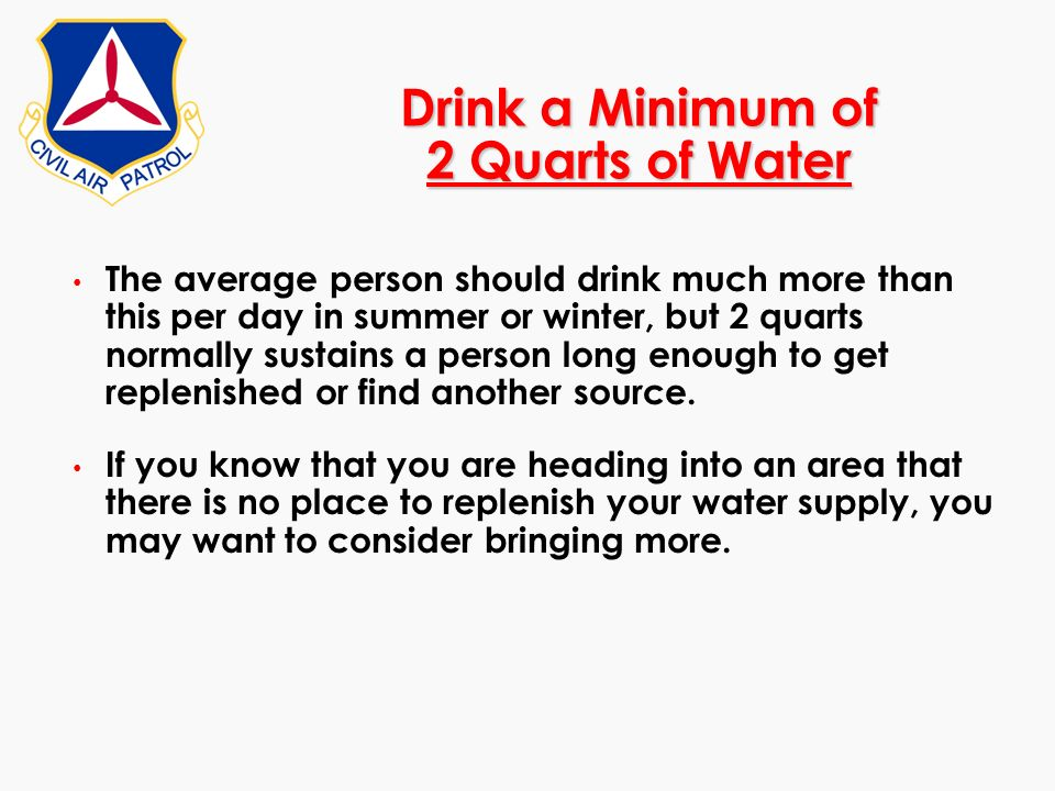 Drink a Minimum of 2 Quarts of Water The average person should drink much more than this per day in summer or winter, but 2 quarts normally sustains a