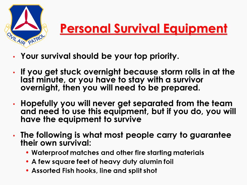 Personal Survival Equipment Your survival should be your top priority. If you get stuck overnight because storm rolls in at the last minute, or you ha