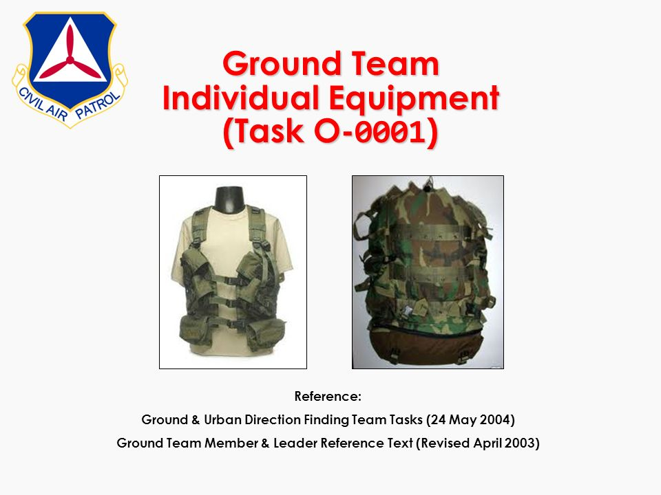 Ground Team Individual Equipment (Task O- 0001 ) Reference: Ground & Urban Direction Finding Team Tasks (24 May 2004) Ground Team Member & Leader Refe