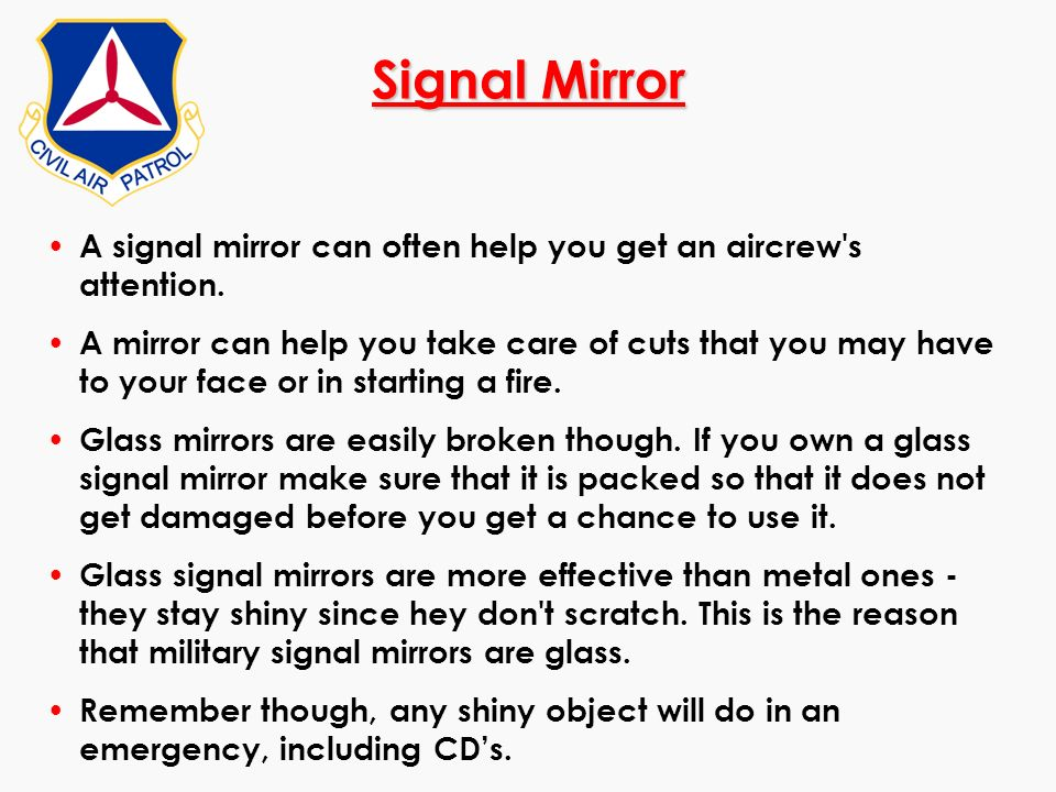 Signal Mirror A signal mirror can often help you get an aircrew's attention. A mirror can help you take care of cuts that you may have to your face or