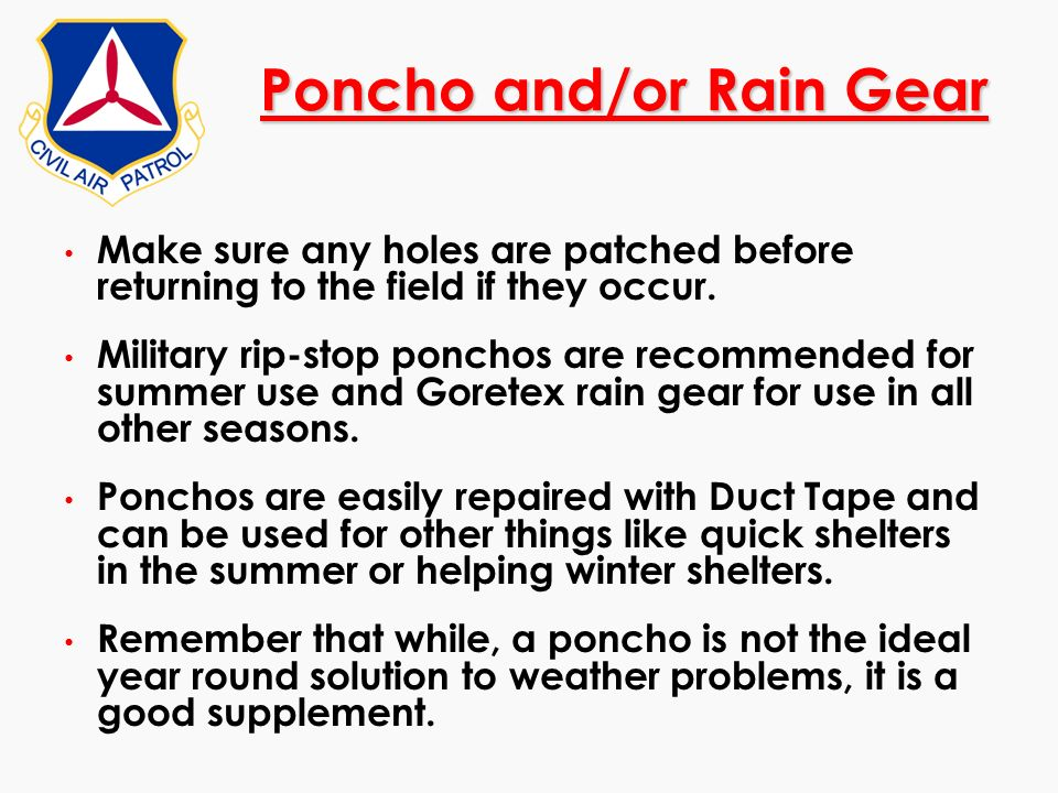 Poncho and/or Rain Gear Make sure any holes are patched before returning to the field if they occur. Military rip-stop ponchos are recommended for sum