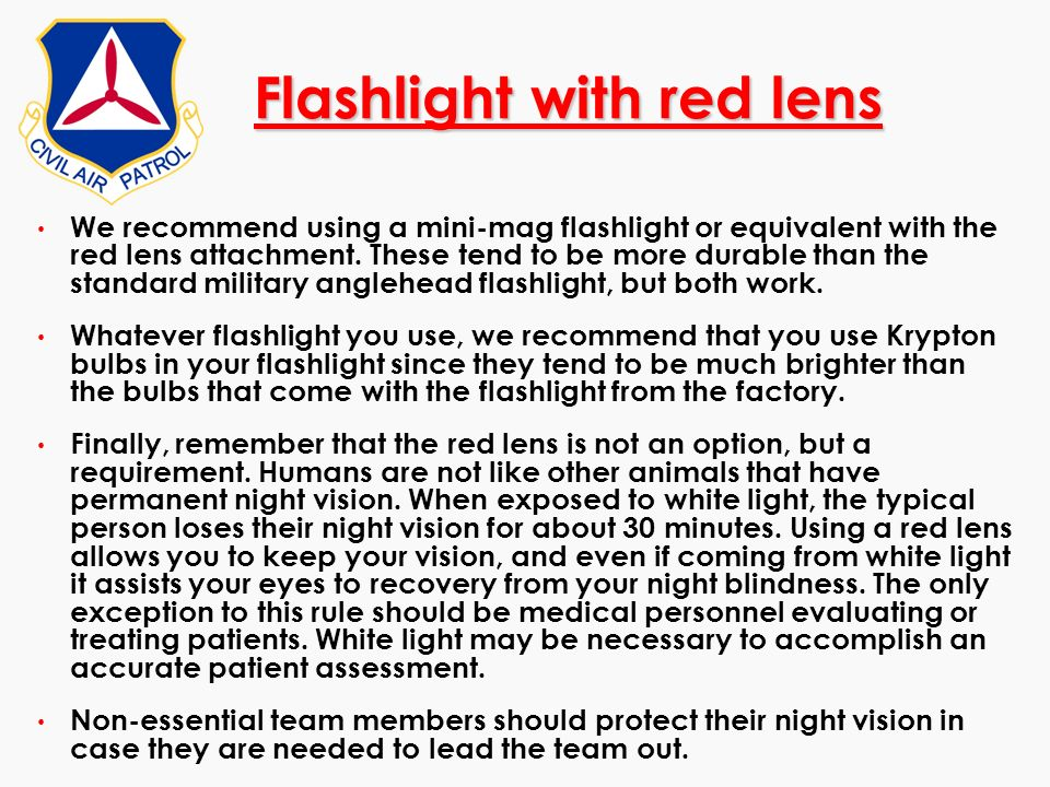Flashlight with red lens We recommend using a mini-mag flashlight or equivalent with the red lens attachment. These tend to be more durable than the s