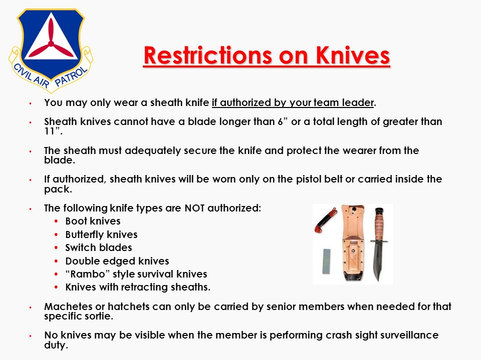 Restrictions on Knives You may only wear a sheath knife if authorized by your team leader. Sheath knives cannot have a blade longer than 6 or a total