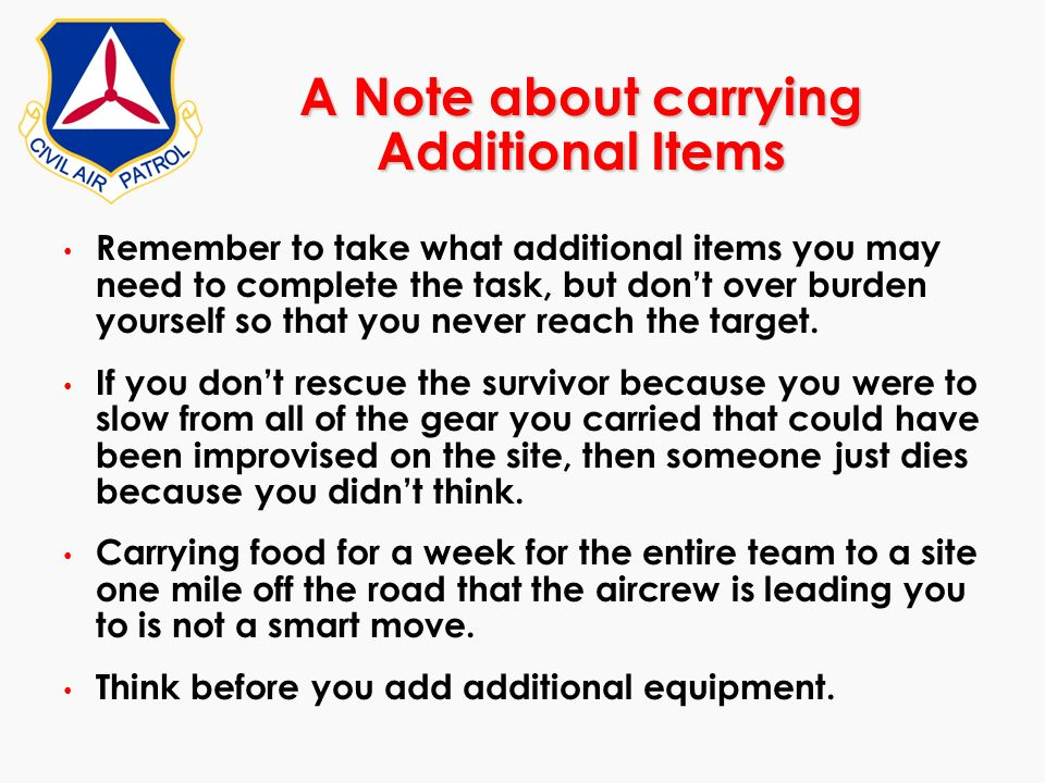 A Note about carrying Additional Items Remember to take what additional items you may need to complete the task, but dont over burden yourself so that