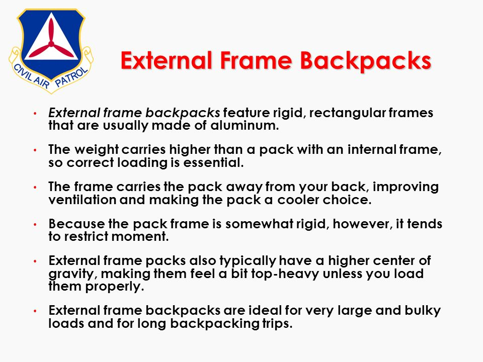 External Frame Backpacks External frame backpacks feature rigid, rectangular frames that are usually made of aluminum. The weight carries higher than