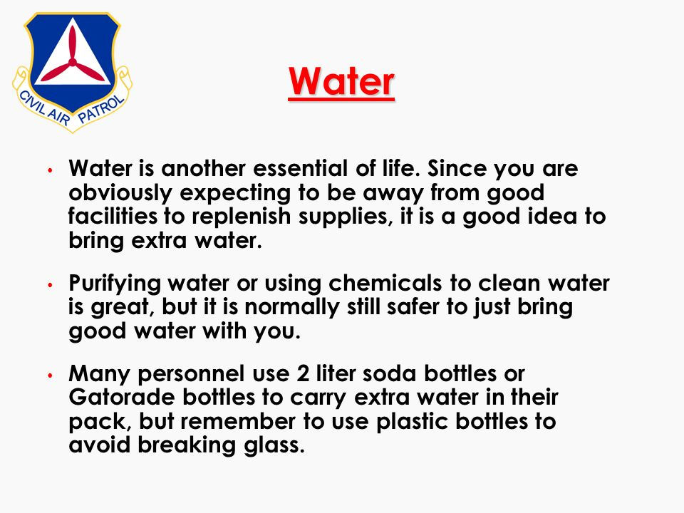 Water Water is another essential of life. Since you are obviously expecting to be away from good facilities to replenish supplies, it is a good idea t