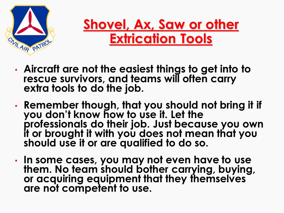 Shovel, Ax, Saw or other Extrication Tools Aircraft are not the easiest things to get into to rescue survivors, and teams will often carry extra tools