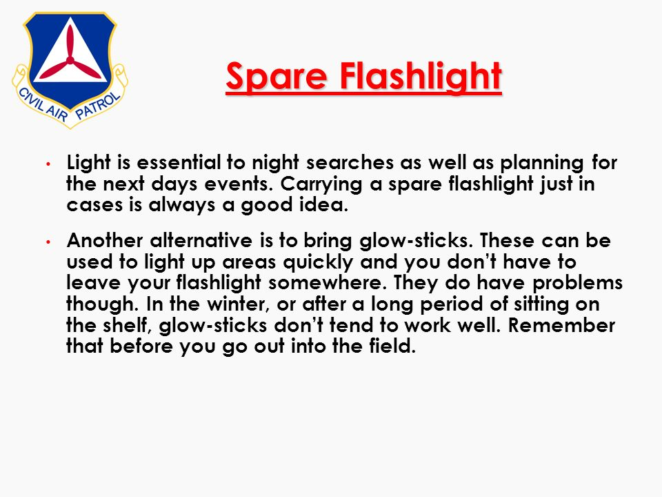 Spare Flashlight Light is essential to night searches as well as planning for the next days events. Carrying a spare flashlight just in cases is alway