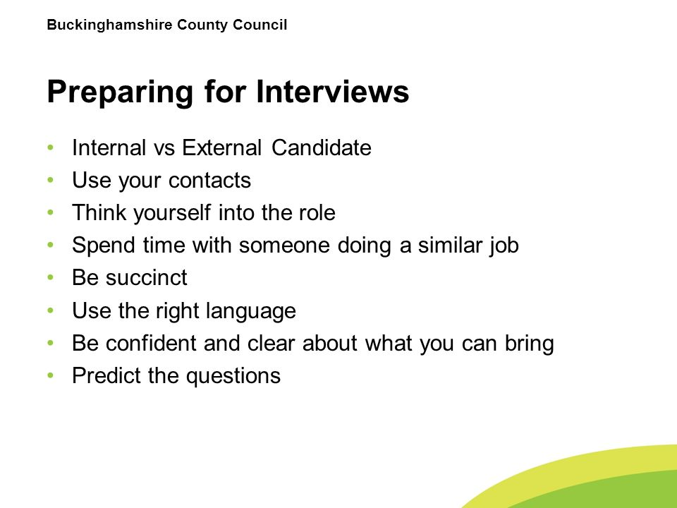 Buckinghamshire County Council Preparing for Interviews Internal vs External Candidate Use your contacts Think yourself into the role Spend time with