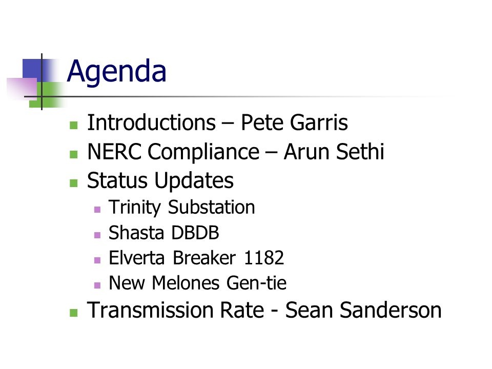 Agenda Introductions – Pete Garris NERC Compliance – Arun Sethi Status Updates Trinity Substation Shasta DBDB Elverta Breaker 1182 New Melones Gen-tie Transmission Rate - Sean Sanderson
