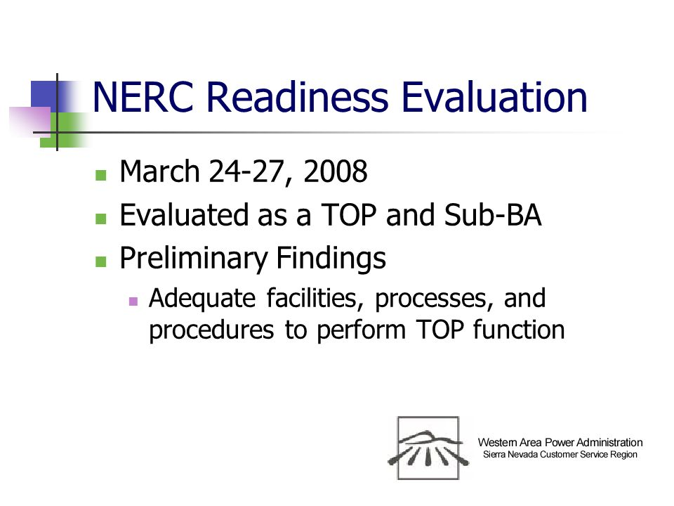 NERC Readiness Evaluation March 24-27, 2008 Evaluated as a TOP and Sub-BA Preliminary Findings Adequate facilities, processes, and procedures to perform TOP function