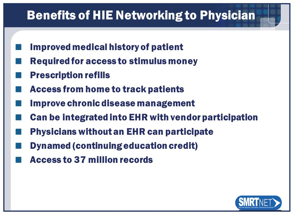 Benefits of HIE Networking to Physician Improved medical history of patient Required for access to stimulus money Prescription refills Access from hom