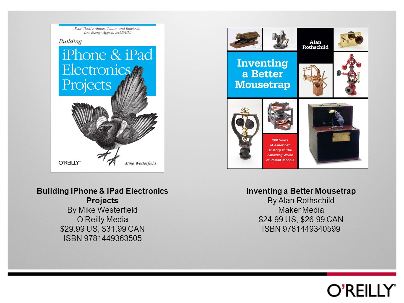 Building iPhone & iPad Electronics Projects By Mike Westerfield OReilly Media $29.99 US, $31.99 CAN ISBN Inventing a Better Mousetrap By Alan Rothschild Maker Media $24.99 US, $26.99 CAN ISBN