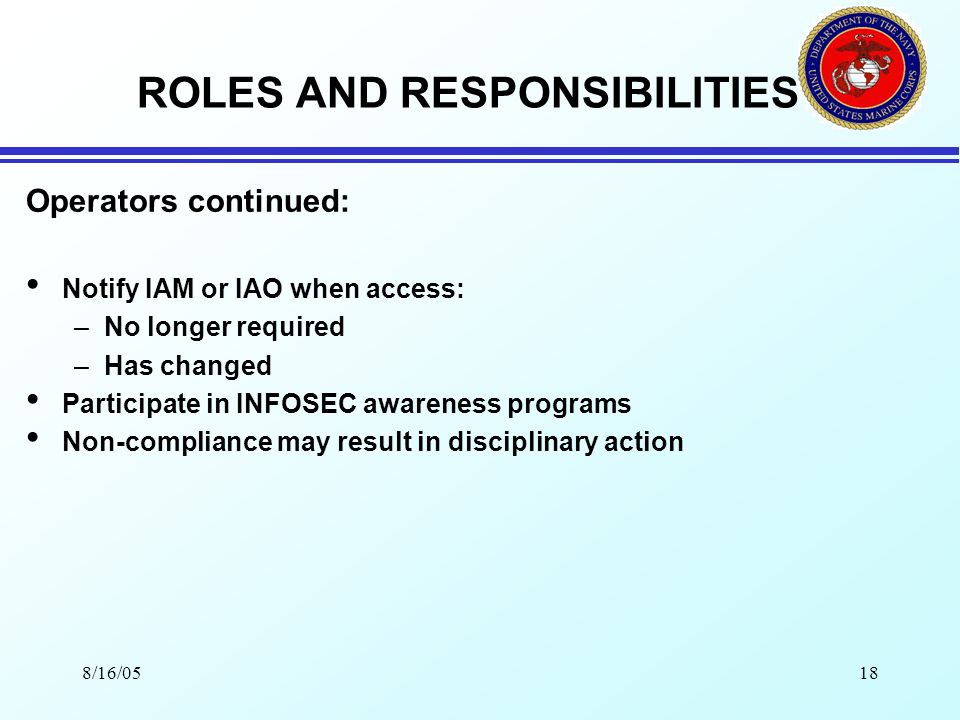 8/16/0517 ROLES AND RESPONSIBILITIES Operators: Use Government software for official business only Protect sensitive/classified information Access MEF IAS only when formally authorized Only for authorized purposes Protect personal authenticators Report suspected compromise to IAO