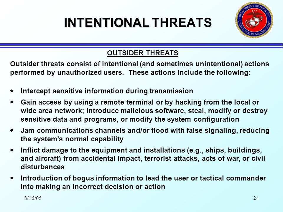 8/16/0523 INTENTIONAL INTENTIONAL THREATS Execute commands by pressing keys to see what happens Accidentally execute an incorrect command and/or action resulting in destruction, modification, or disclosure of the data Allow untrained personnel to service equipment Incorrectly set router configuration tables Intentional actions by disgruntled employees to disclose, destroy, and modify the information and/or equipment, and introduce viruses, worms, time bombs or back doors Theft of the equipment and sensitive/classified information