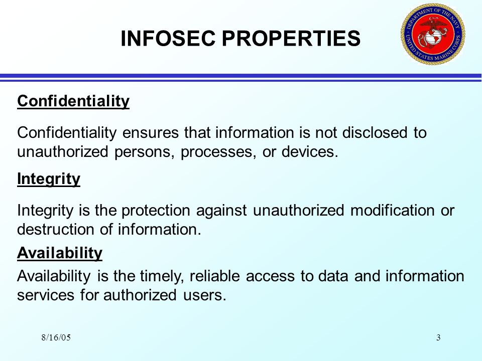 8/16/053 INFOSEC PROPERTIES Confidentiality Confidentiality ensures that information is not disclosed to unauthorized persons, processes, or devices.