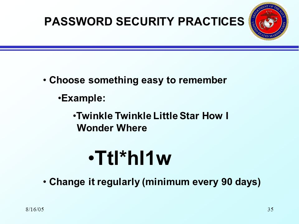 8/16/0534 PASSWORD SECURITY PRACTICES PASSWORD SECURITY Minimum of 8 characters, combination of alpha and numeric with at least one special character No dictionary words No personal relationships (e.g., birth-dates, names) Dont write them down Dont share them with anyone Dont say them out loud while typing Dont allow someone to look over you shoulder